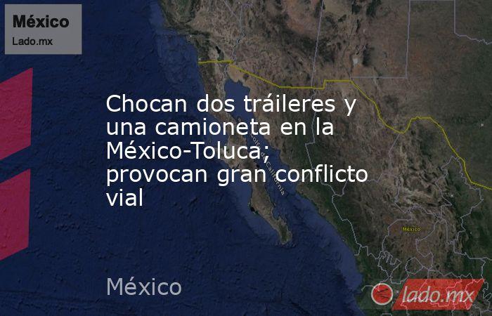 Chocan dos tráileres y una camioneta en la México-Toluca; provocan gran conflicto vial. Noticias en tiempo real