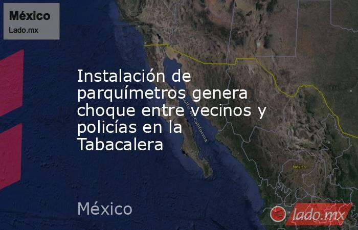 Instalación de parquímetros genera choque entre vecinos y policías en la Tabacalera. Noticias en tiempo real