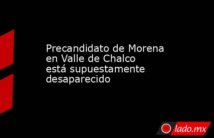 Precandidato de Morena en Valle de Chalco está supuestamente desaparecido. Noticias en tiempo real