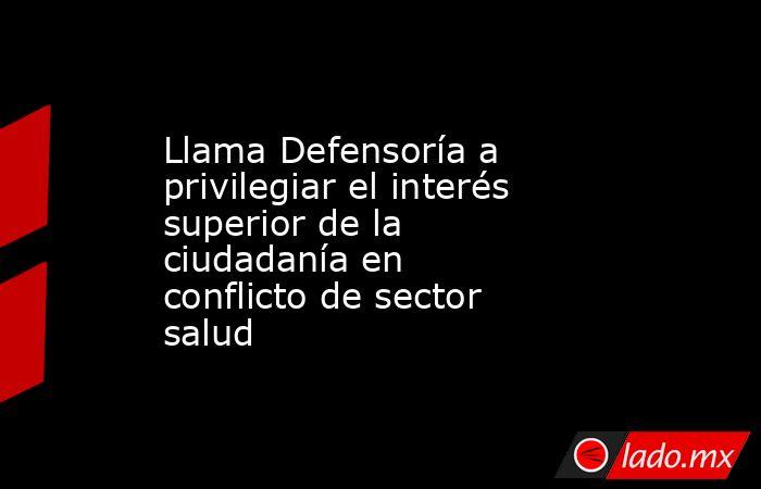 Llama Defensoría a privilegiar el interés superior de la ciudadanía en conflicto de sector salud. Noticias en tiempo real
