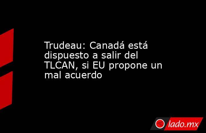 Trudeau: Canadá está dispuesto a salir del TLCAN, si EU propone un mal acuerdo. Noticias en tiempo real
