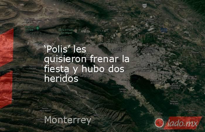 'Polis' les quisieron frenar la fiesta y hubo dos heridos. Noticias en tiempo real