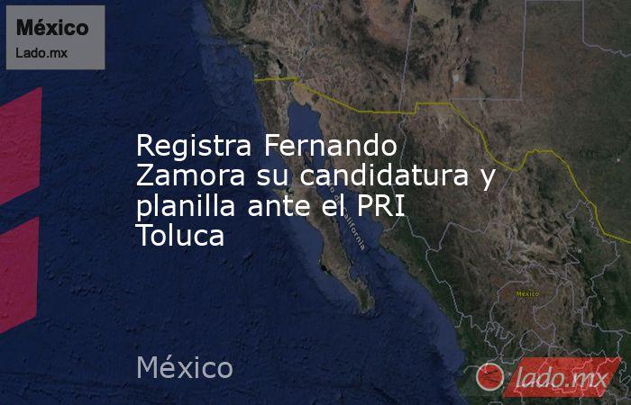 Registra Fernando Zamora su candidatura y planilla ante el PRI Toluca. Noticias en tiempo real