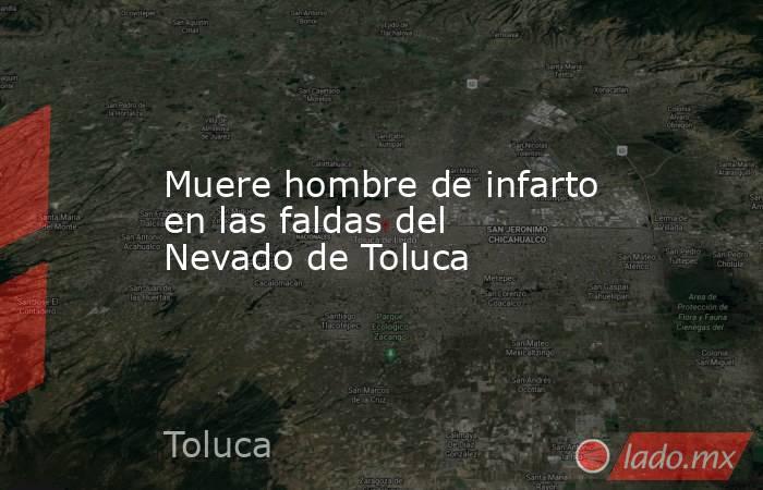 Muere hombre de infarto en las faldas del Nevado de Toluca. Noticias en tiempo real