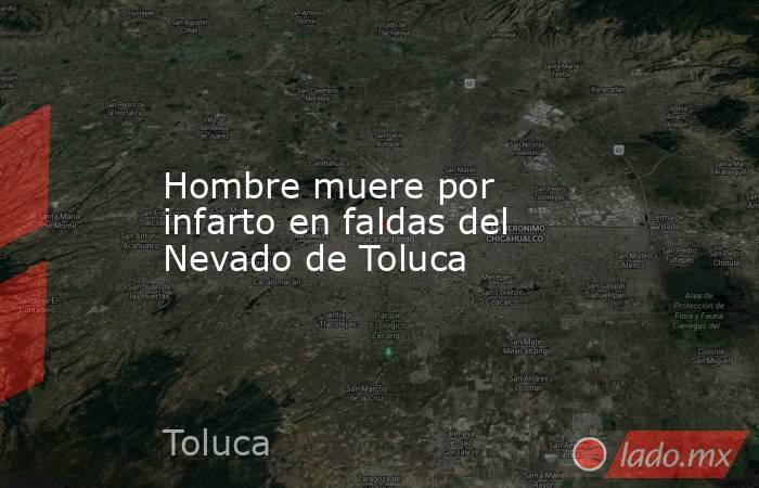 Hombre muere por infarto en faldas del Nevado de Toluca. Noticias en tiempo real