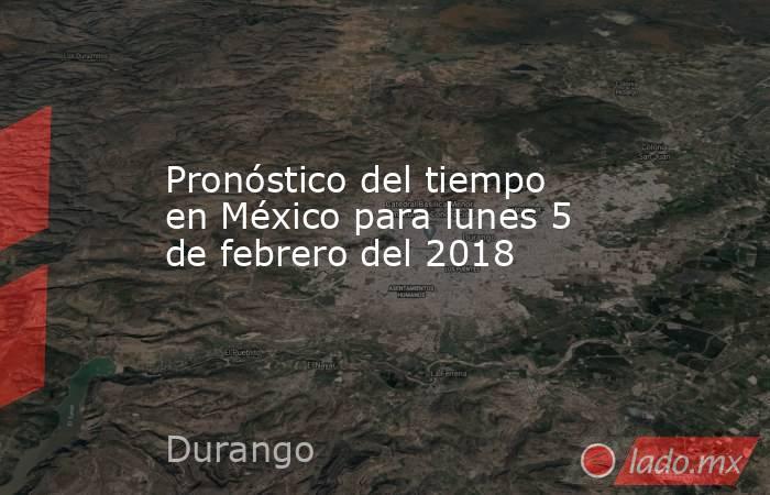 Pronóstico del tiempo en México para lunes 5 de febrero del 2018. Noticias en tiempo real