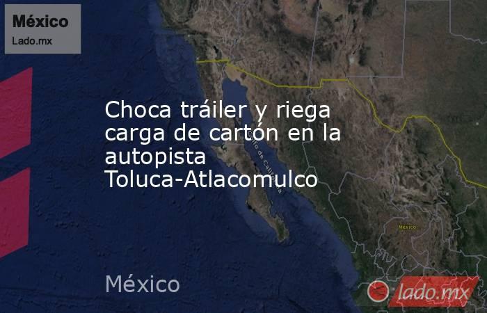 Choca tráiler y riega carga de cartón en la autopista Toluca-Atlacomulco. Noticias en tiempo real