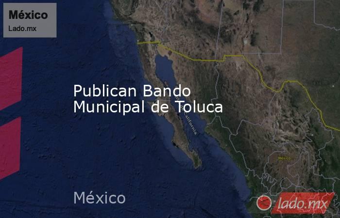 Publican Bando Municipal de Toluca. Noticias en tiempo real