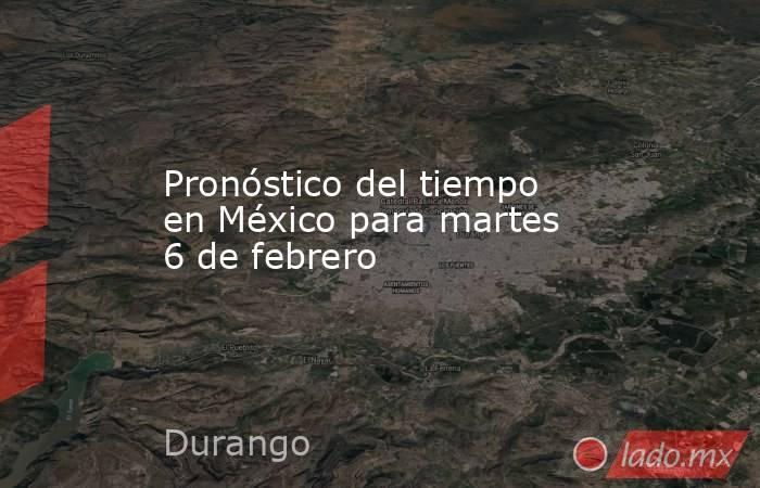 Pronóstico del tiempo en México para martes 6 de febrero. Noticias en tiempo real
