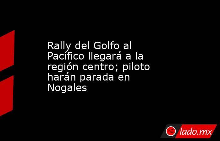 Rally del Golfo al Pacífico llegará a la región centro; piloto harán parada en Nogales. Noticias en tiempo real
