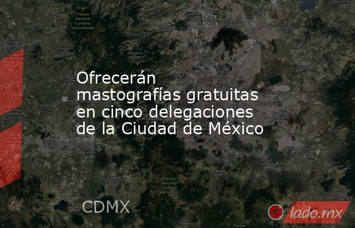 Ofrecerán mastografías gratuitas en cinco delegaciones de la Ciudad de México. Noticias en tiempo real
