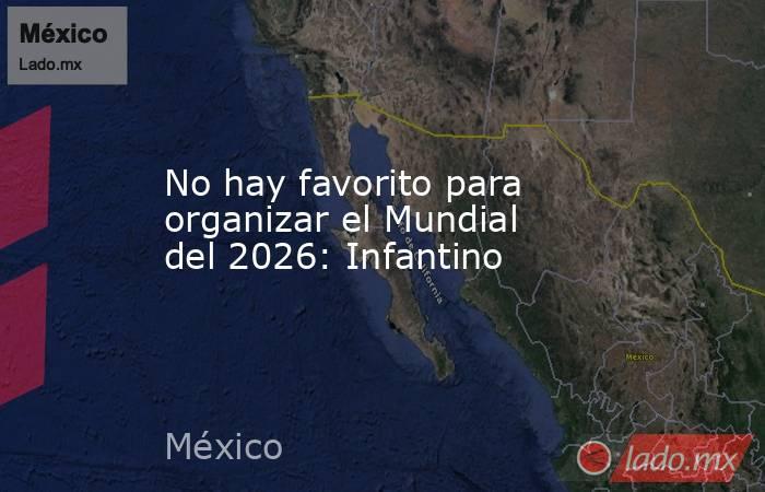 No hay favorito para organizar el Mundial del 2026: Infantino. Noticias en tiempo real