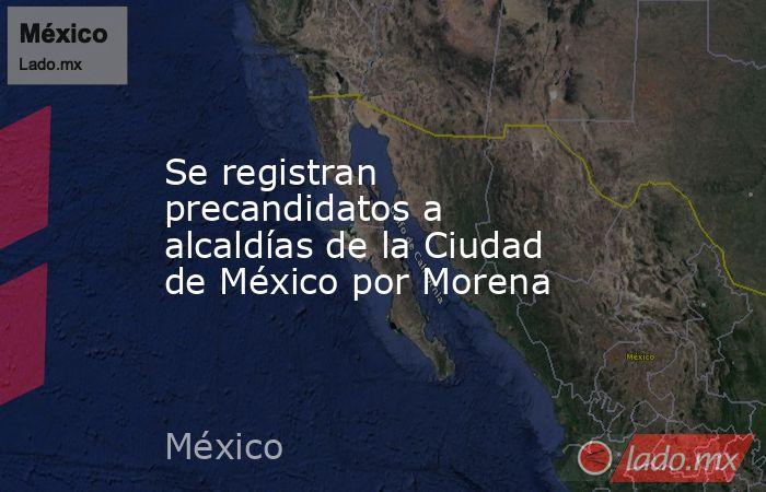 Se registran precandidatos a alcaldías de la Ciudad de México por Morena. Noticias en tiempo real