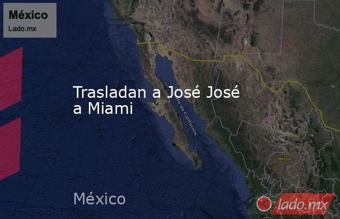 Trasladan a José José a Miami. Noticias en tiempo real