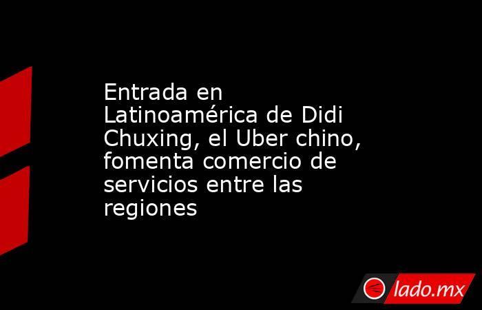 Entrada en Latinoamérica de Didi Chuxing, el Uber chino, fomenta comercio de servicios entre las regiones. Noticias en tiempo real