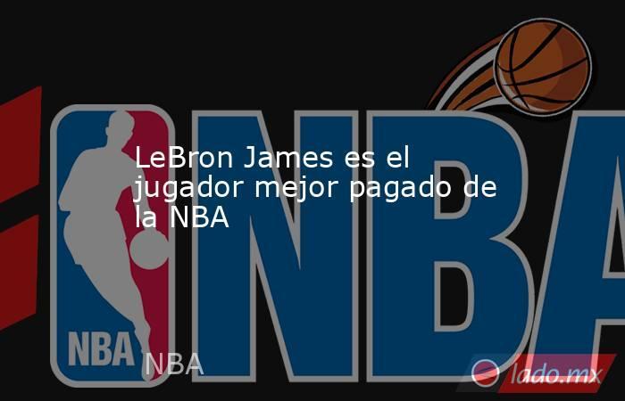 LeBron James es el jugador mejor pagado de la NBA. Noticias en tiempo real