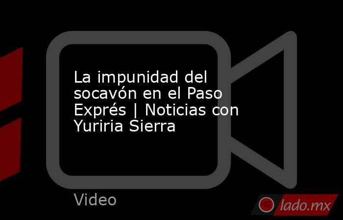 La impunidad del socavón en el Paso Exprés | Noticias con Yuriria Sierra. Noticias en tiempo real
