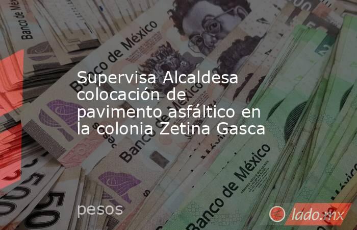 Supervisa Alcaldesa colocación de pavimento asfáltico en la colonia Zetina Gasca. Noticias en tiempo real