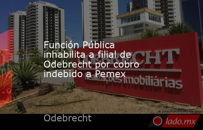 Función Pública inhabilita a filial de Odebrecht por cobro indebido a Pemex. Noticias en tiempo real