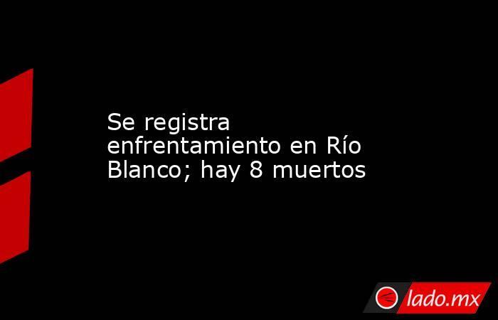 Se registra enfrentamiento en Río Blanco; hay 8 muertos. Noticias en tiempo real
