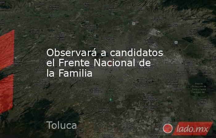Observará a candidatos el Frente Nacional de la Familia. Noticias en tiempo real