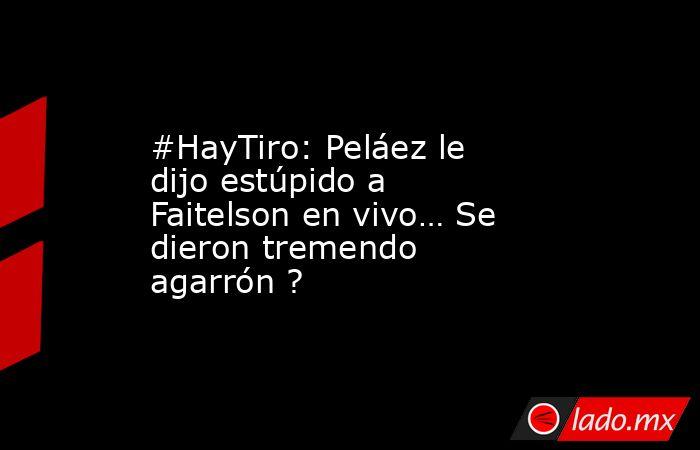 #HayTiro: Peláez le dijo estúpido a Faitelson en vivo… Se dieron tremendo agarrón ?. Noticias en tiempo real