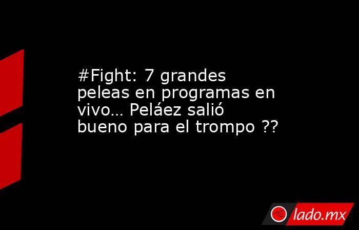 #Fight: 7 grandes peleas en programas en vivo… Peláez salió bueno para el trompo ??. Noticias en tiempo real