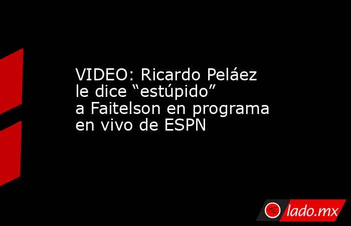 "VIDEO: Ricardo Peláez le dice ""estúpido"" a Faitelson en programa en vivo de ESPN. Noticias en tiempo real"
