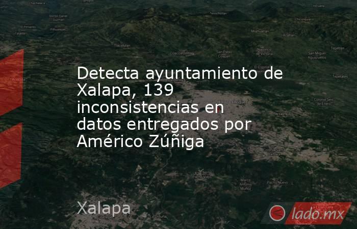 Detecta ayuntamiento de Xalapa, 139 inconsistencias en datos entregados por Américo Zúñiga. Noticias en tiempo real