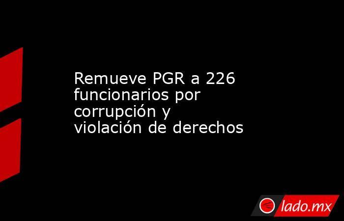 Remueve PGR a 226 funcionarios por corrupción y violación de derechos. Noticias en tiempo real