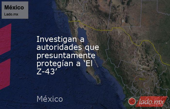 Investigan a autoridades que presuntamente protegían a 'El Z-43'. Noticias en tiempo real