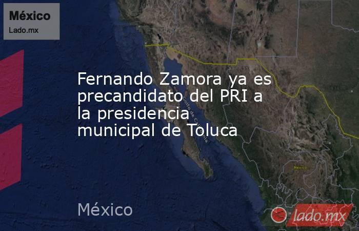 Fernando Zamora ya es precandidato del PRI a la presidencia municipal de Toluca. Noticias en tiempo real