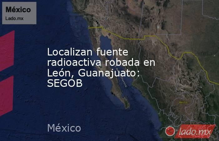 Localizan fuente radioactiva robada en León, Guanajuato: SEGOB. Noticias en tiempo real