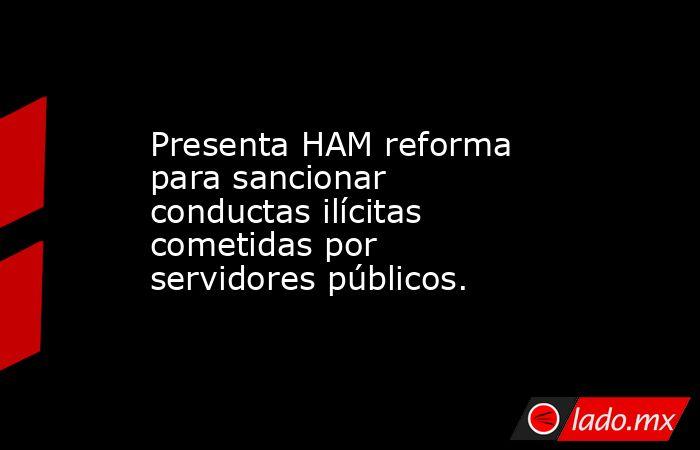 Presenta HAM reforma para sancionar conductas ilícitas cometidas por servidores públicos.. Noticias en tiempo real