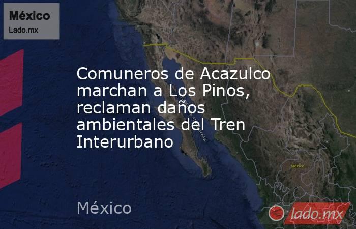 Comuneros de Acazulco marchan a Los Pinos, reclaman daños ambientales del Tren Interurbano. Noticias en tiempo real