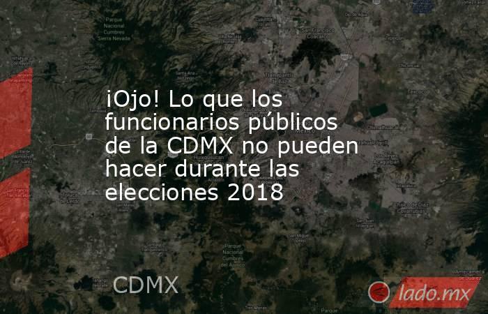 ¡Ojo! Lo que los funcionarios públicos de la CDMX no pueden hacer durante las elecciones 2018. Noticias en tiempo real