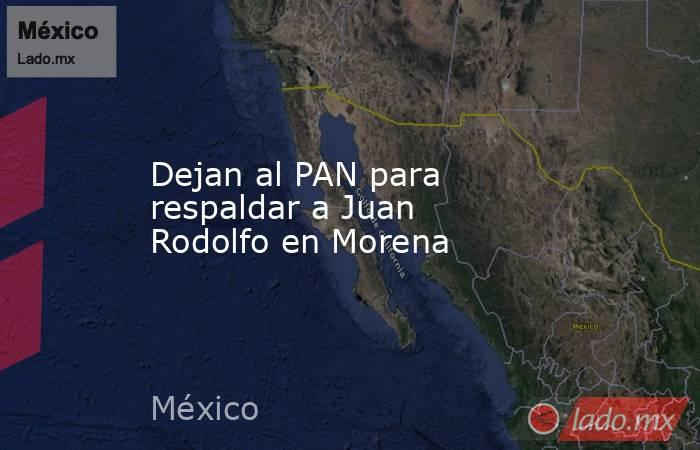 Dejan al PAN para respaldar a Juan Rodolfo en Morena. Noticias en tiempo real