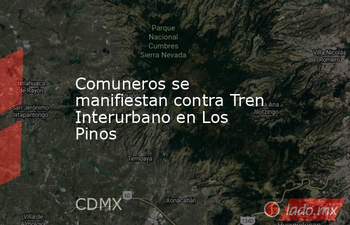 Comuneros se manifiestan contra Tren Interurbano en Los Pinos. Noticias en tiempo real