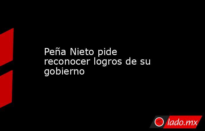 Peña Nieto pide reconocer logros de su gobierno. Noticias en tiempo real