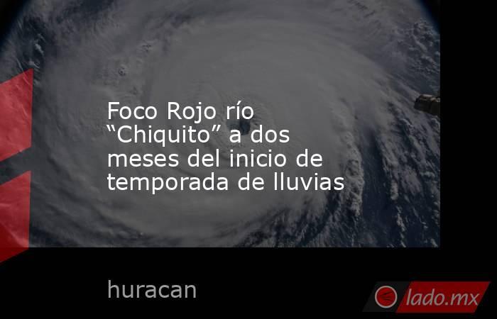"""Foco Rojo río """"Chiquito"""" a dos meses del inicio de temporada de lluvias. Noticias en tiempo real"""