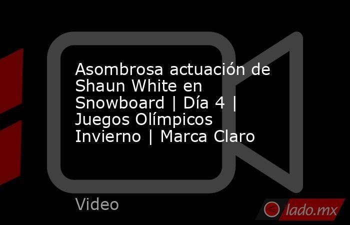 Asombrosa actuación de Shaun White en Snowboard | Día 4 | Juegos Olímpicos Invierno | Marca Claro. Noticias en tiempo real