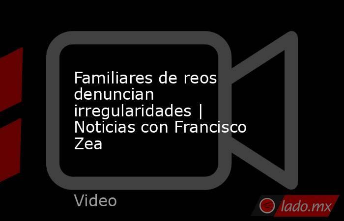 Familiares de reos denuncian irregularidades | Noticias con Francisco Zea. Noticias en tiempo real