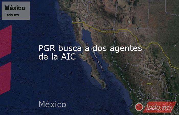 PGR busca a dos agentes de la AIC. Noticias en tiempo real