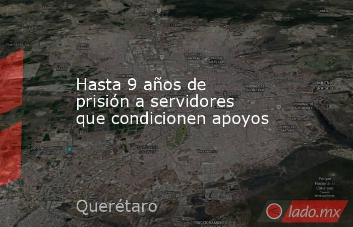 Hasta 9 años de prisión a servidores que condicionen apoyos. Noticias en tiempo real