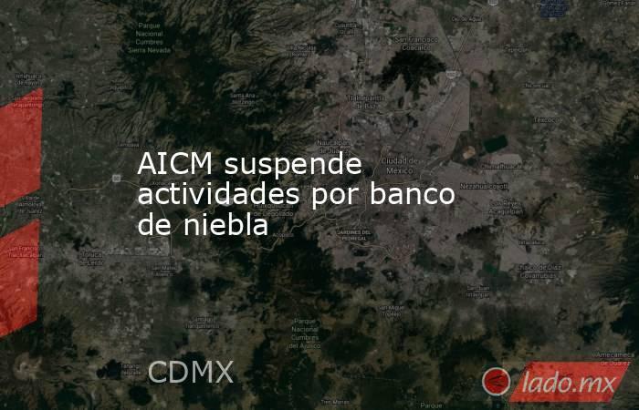 AICM suspende actividades por banco de niebla. Noticias en tiempo real
