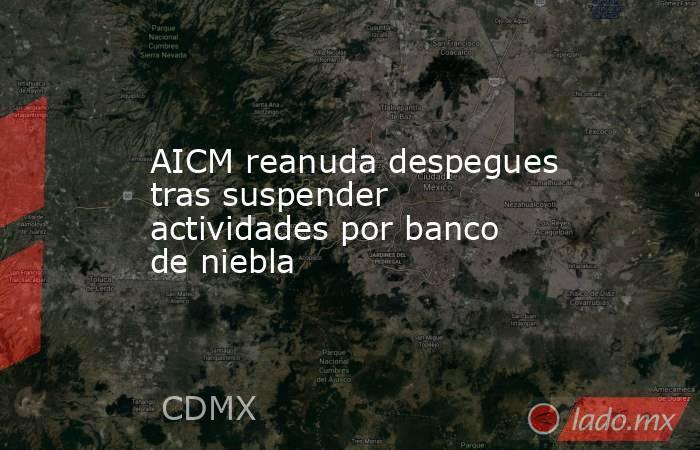AICM reanuda despegues tras suspender actividades por banco de niebla. Noticias en tiempo real