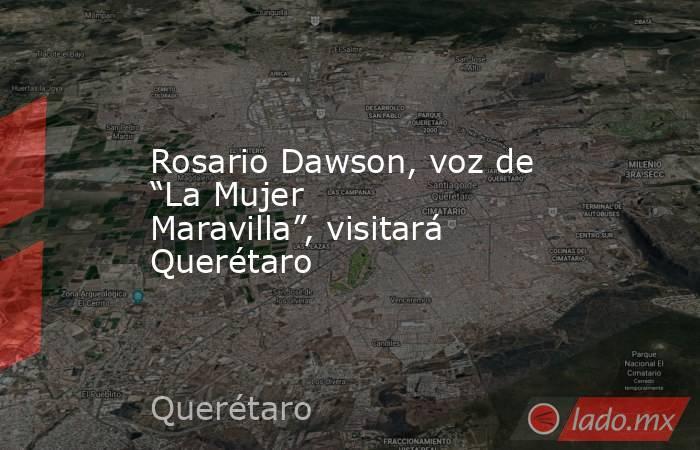 """Rosario Dawson, voz de """"La Mujer Maravilla"""", visitará Querétaro. Noticias en tiempo real"""