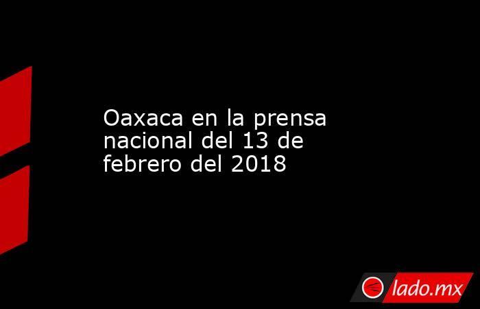 Oaxaca en la prensa nacional del 13 de febrero del 2018. Noticias en tiempo real
