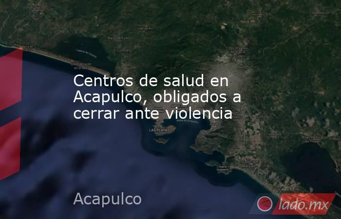 Centros de salud en Acapulco, obligados a cerrar ante violencia. Noticias en tiempo real