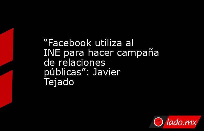 """""""Facebook utiliza al INE para hacer campaña de relaciones públicas"""": Javier Tejado. Noticias en tiempo real"""